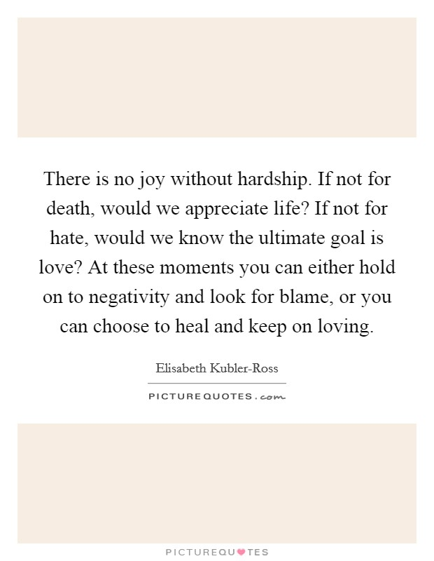 There is no joy without hardship. If not for death, would we appreciate life? If not for hate, would we know the ultimate goal is love? At these moments you can either hold on to negativity and look for blame, or you can choose to heal and keep on loving Picture Quote #1