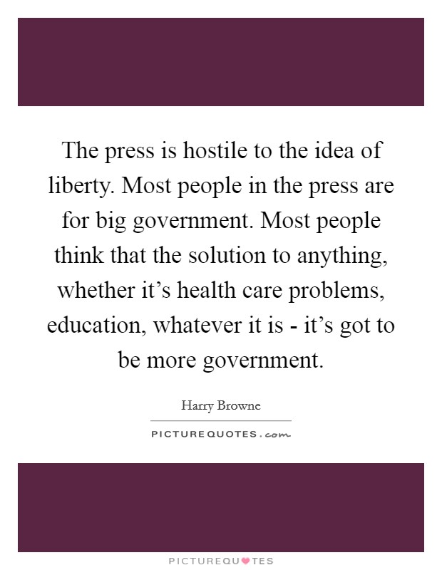 The press is hostile to the idea of liberty. Most people in the press are for big government. Most people think that the solution to anything, whether it's health care problems, education, whatever it is - it's got to be more government Picture Quote #1