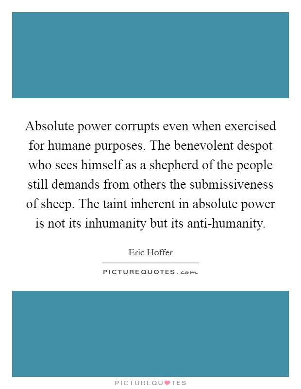 Absolute power corrupts even when exercised for humane purposes. The benevolent despot who sees himself as a shepherd of the people still demands from others the submissiveness of sheep. The taint inherent in absolute power is not its inhumanity but its anti-humanity Picture Quote #1