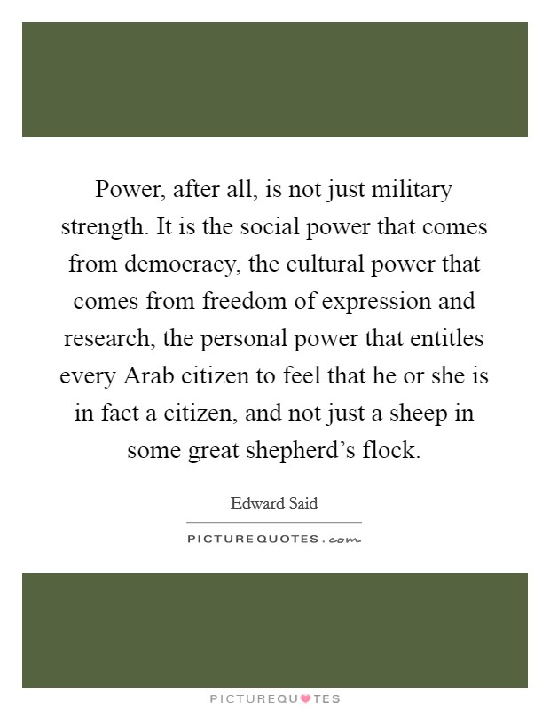 Power, after all, is not just military strength. It is the social power that comes from democracy, the cultural power that comes from freedom of expression and research, the personal power that entitles every Arab citizen to feel that he or she is in fact a citizen, and not just a sheep in some great shepherd's flock Picture Quote #1