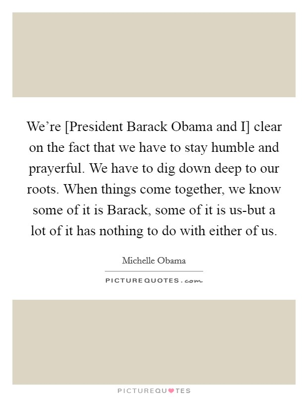 We're [President Barack Obama and I] clear on the fact that we have to stay humble and prayerful. We have to dig down deep to our roots. When things come together, we know some of it is Barack, some of it is us-but a lot of it has nothing to do with either of us Picture Quote #1