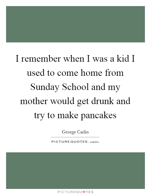I remember when I was a kid I used to come home from Sunday School and my mother would get drunk and try to make pancakes Picture Quote #1