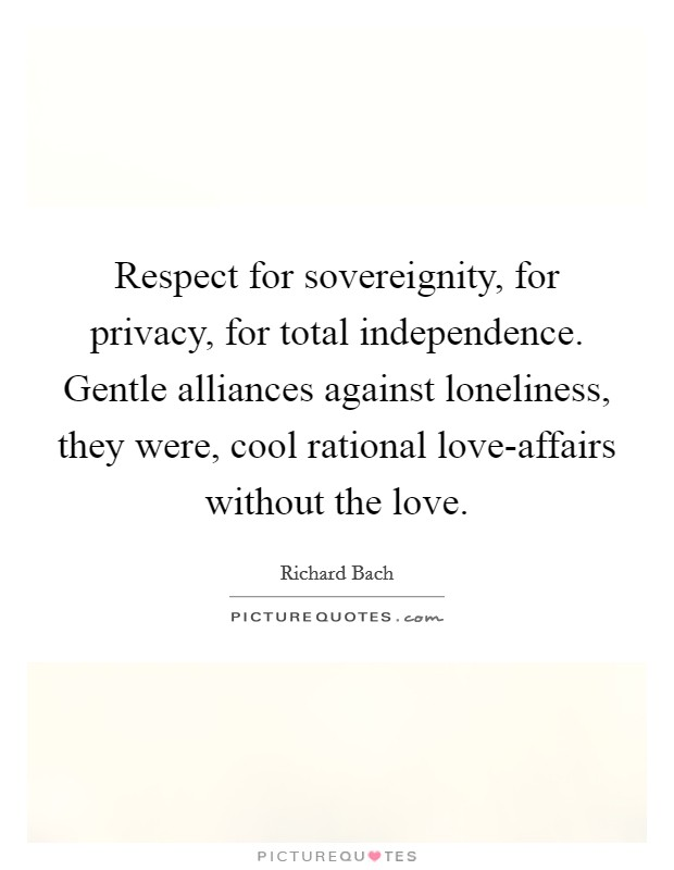 Respect for sovereignity, for privacy, for total independence. Gentle alliances against loneliness, they were, cool rational love-affairs without the love Picture Quote #1