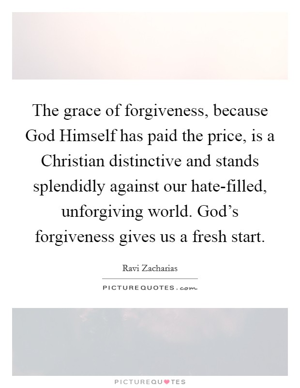 The grace of forgiveness, because God Himself has paid the price, is a Christian distinctive and stands splendidly against our hate-filled, unforgiving world. God's forgiveness gives us a fresh start Picture Quote #1