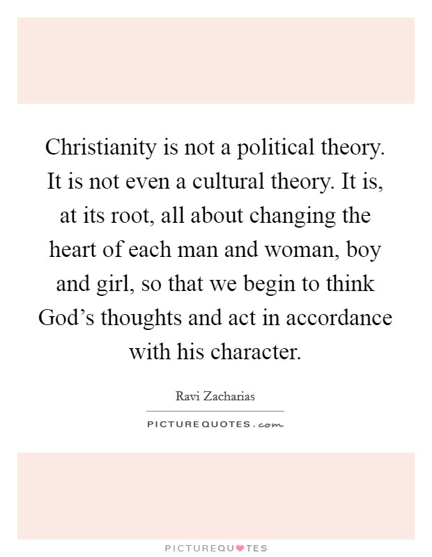 Christianity is not a political theory. It is not even a cultural theory. It is, at its root, all about changing the heart of each man and woman, boy and girl, so that we begin to think God's thoughts and act in accordance with his character Picture Quote #1