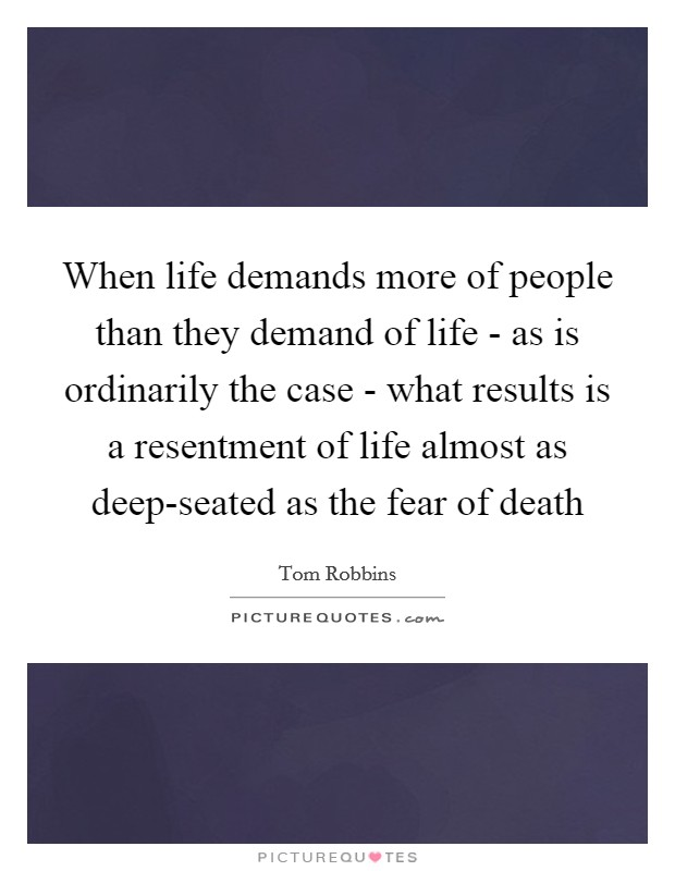 When life demands more of people than they demand of life - as is ordinarily the case - what results is a resentment of life almost as deep-seated as the fear of death Picture Quote #1
