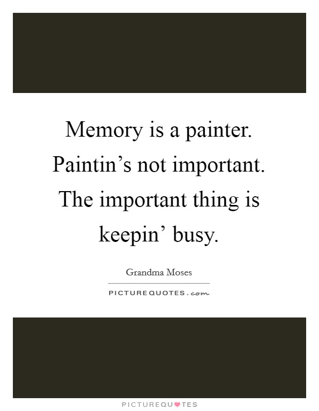 Memory is a painter. Paintin's not important. The important thing is keepin' busy Picture Quote #1