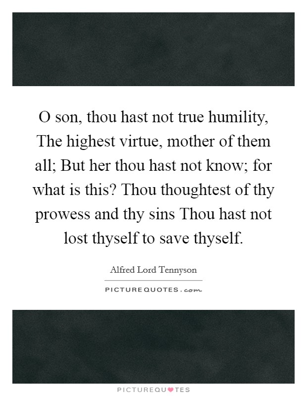 O son, thou hast not true humility, The highest virtue, mother of them all; But her thou hast not know; for what is this? Thou thoughtest of thy prowess and thy sins Thou hast not lost thyself to save thyself Picture Quote #1