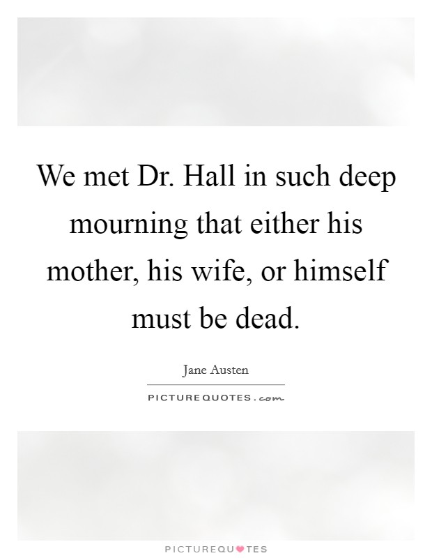 We met Dr. Hall in such deep mourning that either his mother, his wife, or himself must be dead Picture Quote #1