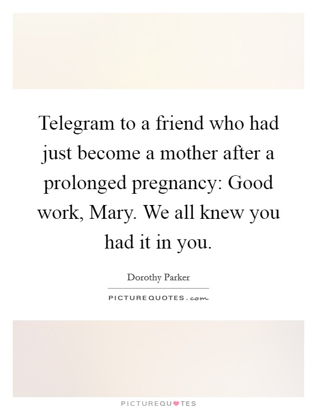 Telegram to a friend who had just become a mother after a prolonged pregnancy: Good work, Mary. We all knew you had it in you Picture Quote #1