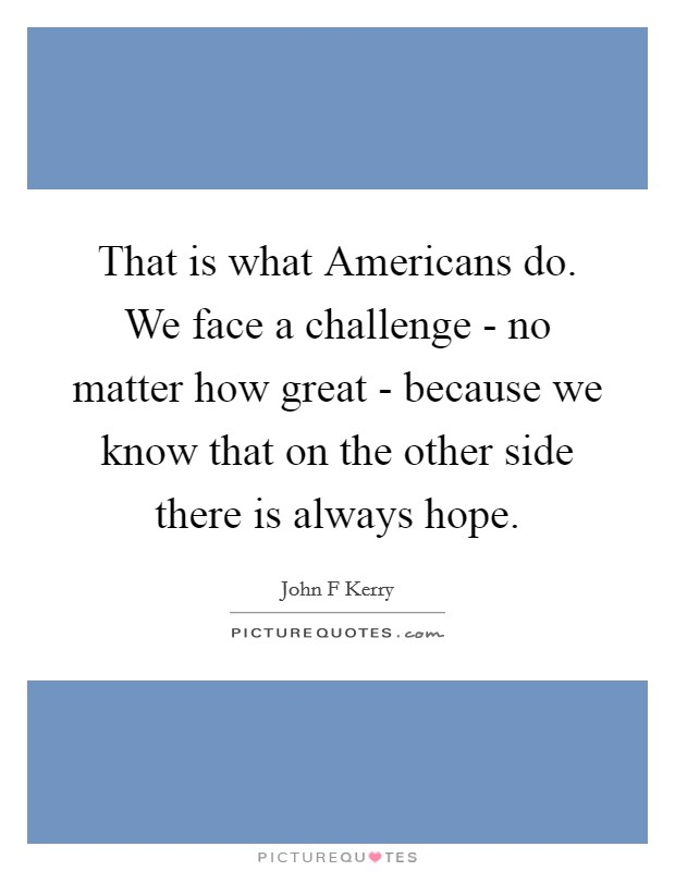 That is what Americans do. We face a challenge - no matter how great - because we know that on the other side there is always hope Picture Quote #1