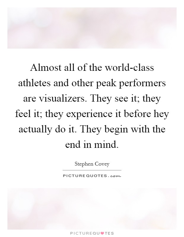 Almost all of the world-class athletes and other peak performers are visualizers. They see it; they feel it; they experience it before hey actually do it. They begin with the end in mind Picture Quote #1