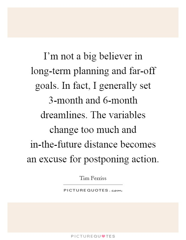 I'm not a big believer in long-term planning and far-off goals. In fact, I generally set 3-month and 6-month dreamlines. The variables change too much and in-the-future distance becomes an excuse for postponing action Picture Quote #1