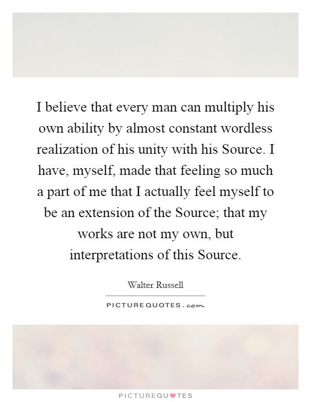 I believe that every man can multiply his own ability by almost constant wordless realization of his unity with his Source. I have, myself, made that feeling so much a part of me that I actually feel myself to be an extension of the Source; that my works are not my own, but interpretations of this Source Picture Quote #1