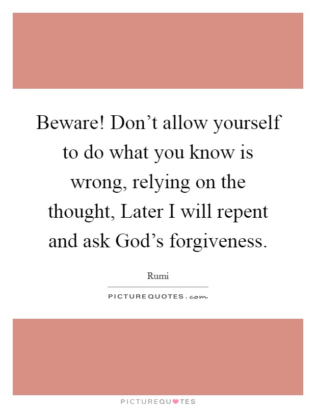 Beware! Don't allow yourself to do what you know is wrong, relying on the thought, Later I will repent and ask God's forgiveness Picture Quote #1
