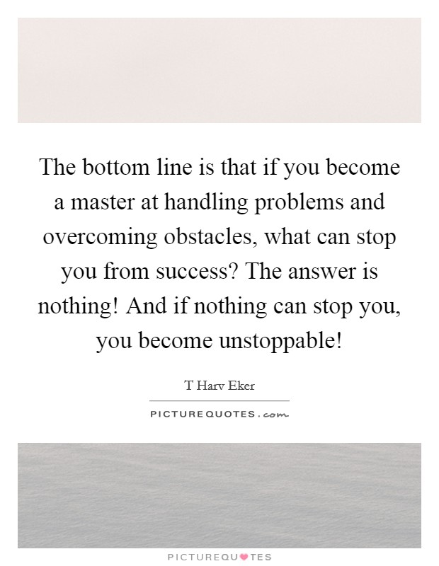 The bottom line is that if you become a master at handling problems and overcoming obstacles, what can stop you from success? The answer is nothing! And if nothing can stop you, you become unstoppable! Picture Quote #1