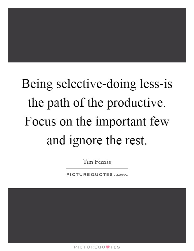 Being selective-doing less-is the path of the productive. Focus on the important few and ignore the rest Picture Quote #1