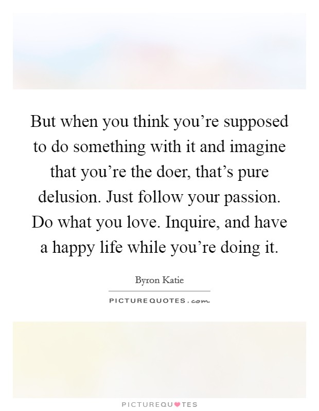 But when you think you're supposed to do something with it and imagine that you're the doer, that's pure delusion. Just follow your passion. Do what you love. Inquire, and have a happy life while you're doing it Picture Quote #1