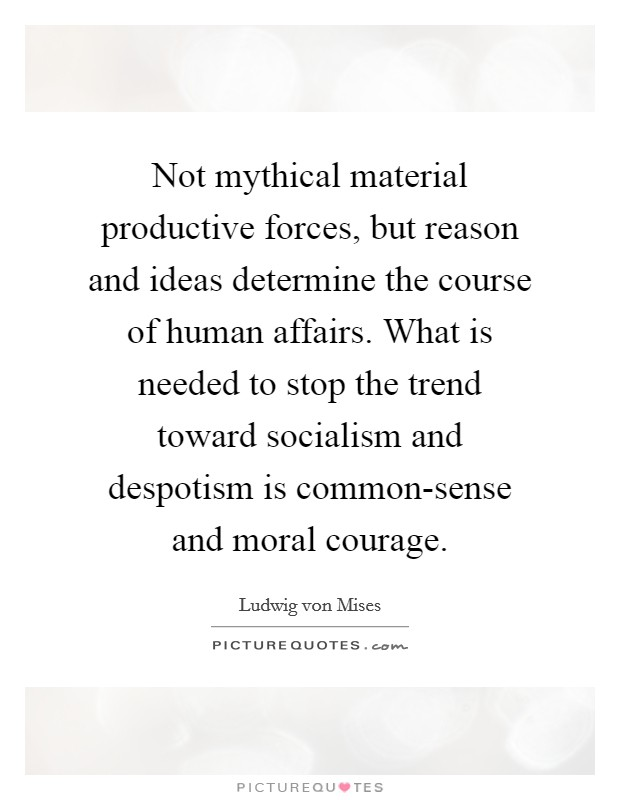 Not mythical material productive forces, but reason and ideas determine the course of human affairs. What is needed to stop the trend toward socialism and despotism is common-sense and moral courage Picture Quote #1