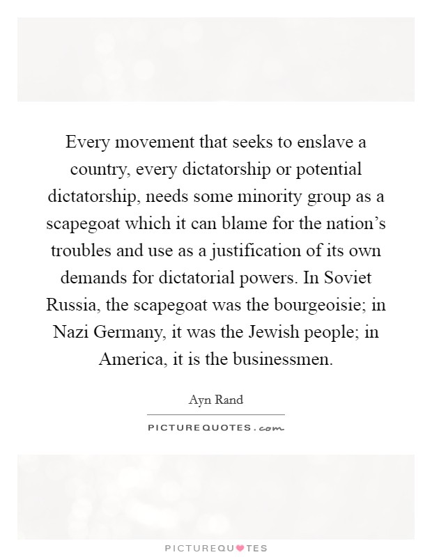 Every movement that seeks to enslave a country, every dictatorship or potential dictatorship, needs some minority group as a scapegoat which it can blame for the nation's troubles and use as a justification of its own demands for dictatorial powers. In Soviet Russia, the scapegoat was the bourgeoisie; in Nazi Germany, it was the Jewish people; in America, it is the businessmen Picture Quote #1