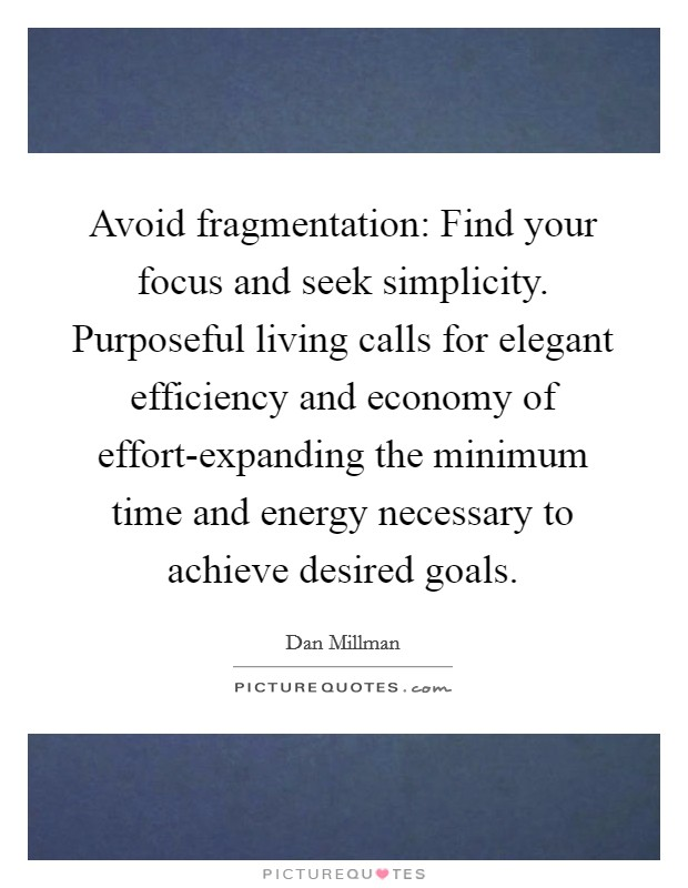 Avoid fragmentation: Find your focus and seek simplicity. Purposeful living calls for elegant efficiency and economy of effort-expanding the minimum time and energy necessary to achieve desired goals Picture Quote #1