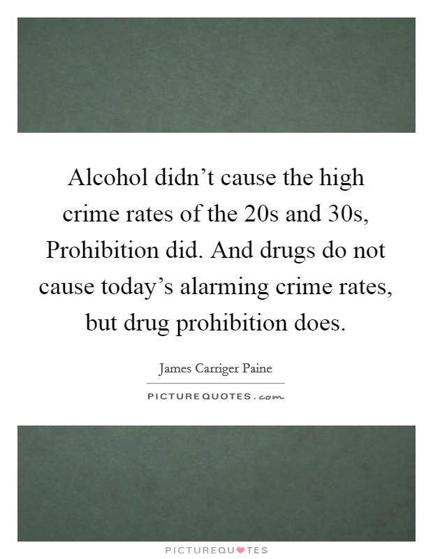 Alcohol didn't cause the high crime rates of the  20s and  30s, Prohibition did. And drugs do not cause today's alarming crime rates, but drug prohibition does Picture Quote #1