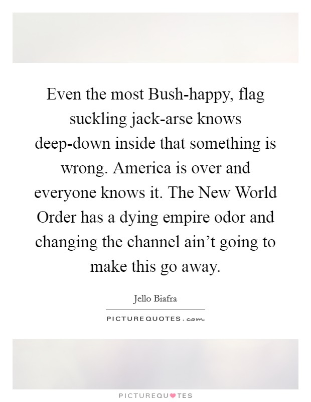 Even the most Bush-happy, flag suckling jack-arse knows deep-down inside that something is wrong. America is over and everyone knows it. The New World Order has a dying empire odor and changing the channel ain't going to make this go away Picture Quote #1