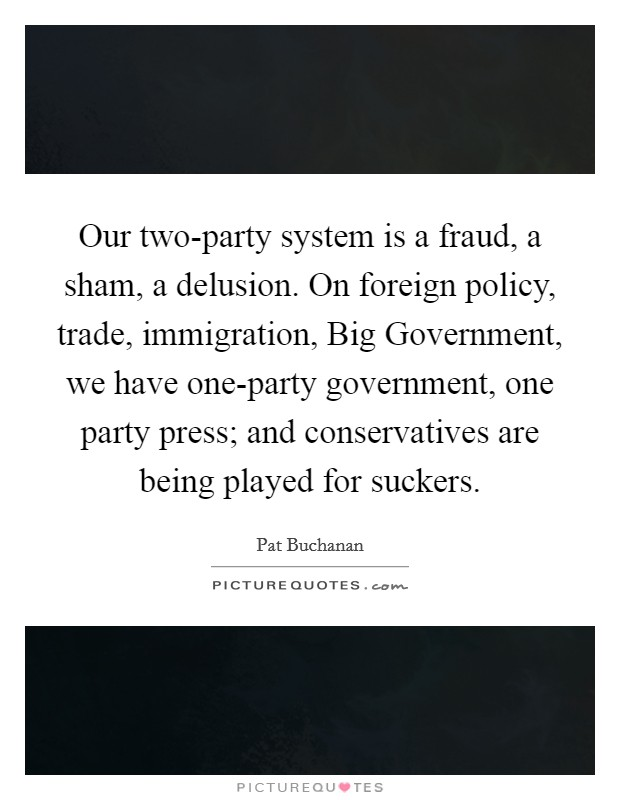 Our two-party system is a fraud, a sham, a delusion. On foreign policy, trade, immigration, Big Government, we have one-party government, one party press; and conservatives are being played for suckers Picture Quote #1