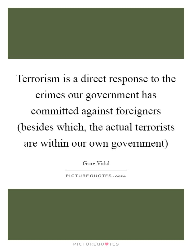 Terrorism is a direct response to the crimes our government has committed against foreigners (besides which, the actual terrorists are within our own government) Picture Quote #1