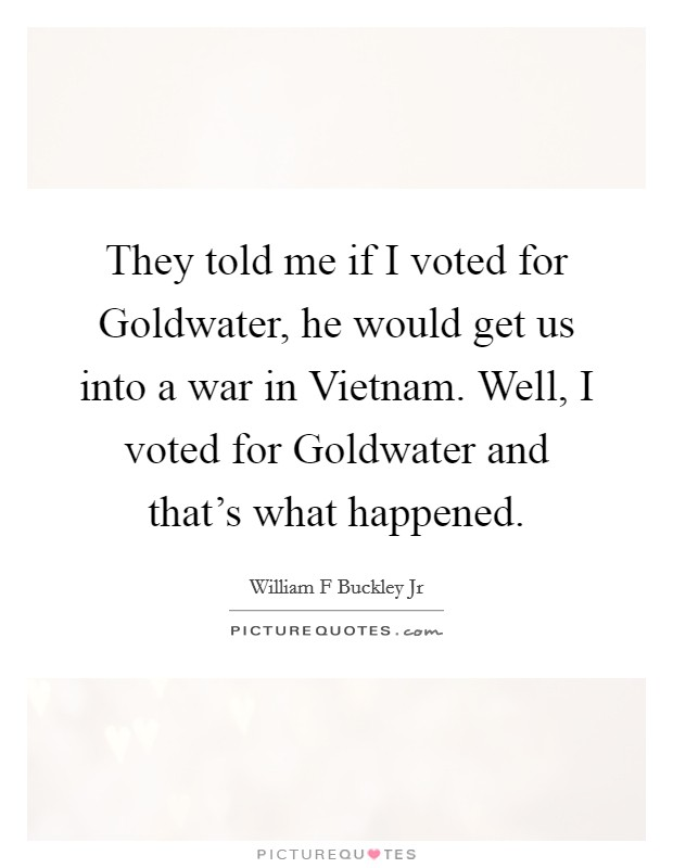 They told me if I voted for Goldwater, he would get us into a war in Vietnam. Well, I voted for Goldwater and that's what happened Picture Quote #1