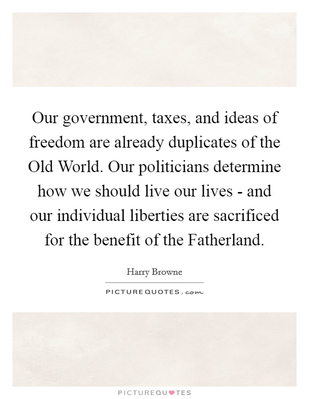 Our government, taxes, and ideas of freedom are already duplicates of the Old World. Our politicians determine how we should live our lives - and our individual liberties are sacrificed for the benefit of the Fatherland Picture Quote #1