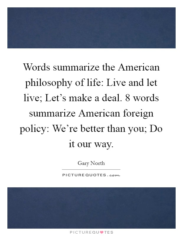 Words summarize the American philosophy of life: Live and let live; Let's make a deal. 8 words summarize American foreign policy: We're better than you; Do it our way Picture Quote #1