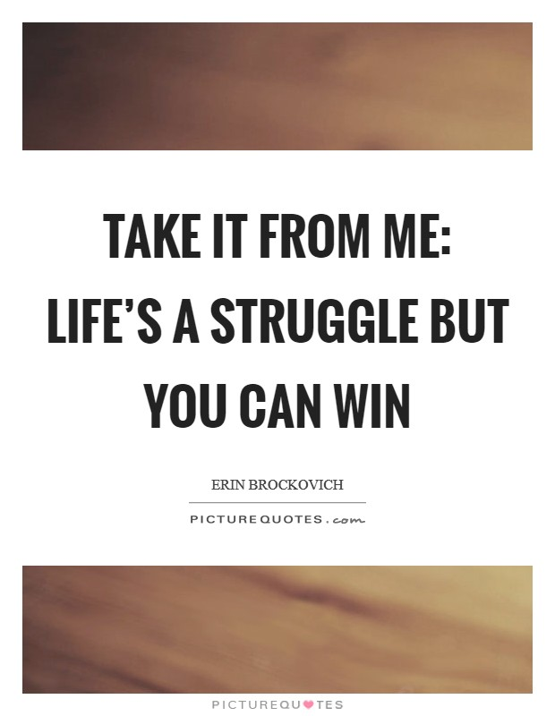 Take It From Me: Life's a Struggle but You Can Win Picture Quote #1
