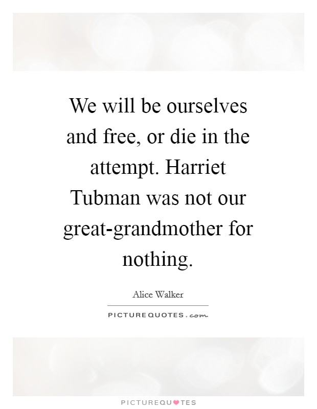 We will be ourselves and free, or die in the attempt. Harriet Tubman was not our great-grandmother for nothing Picture Quote #1