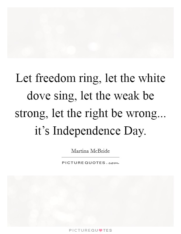 Let freedom ring, let the white dove sing, let the weak be strong, let the right be wrong... it's Independence Day Picture Quote #1