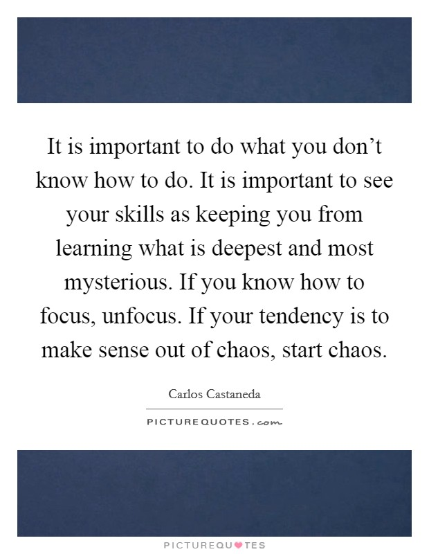 It is important to do what you don't know how to do. It is important to see your skills as keeping you from learning what is deepest and most mysterious. If you know how to focus, unfocus. If your tendency is to make sense out of chaos, start chaos Picture Quote #1