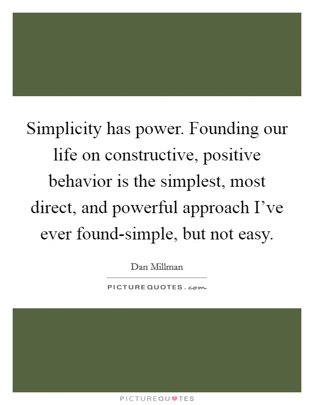 Simplicity has power. Founding our life on constructive, positive behavior is the simplest, most direct, and powerful approach I've ever found-simple, but not easy Picture Quote #1
