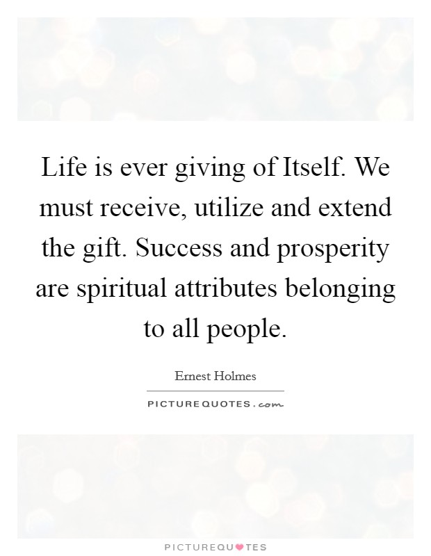 Life is ever giving of Itself. We must receive, utilize and extend the gift. Success and prosperity are spiritual attributes belonging to all people Picture Quote #1