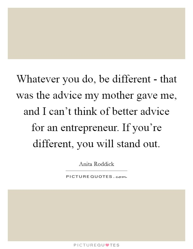 Whatever you do, be different - that was the advice my mother gave me, and I can't think of better advice for an entrepreneur. If you're different, you will stand out Picture Quote #1
