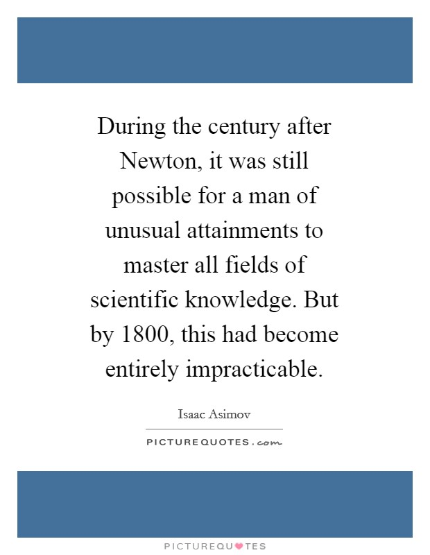 During the century after Newton, it was still possible for a man of unusual attainments to master all fields of scientific knowledge. But by 1800, this had become entirely impracticable Picture Quote #1
