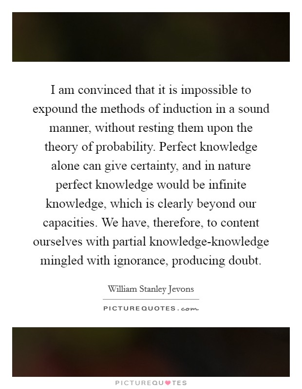 I am convinced that it is impossible to expound the methods of induction in a sound manner, without resting them upon the theory of probability. Perfect knowledge alone can give certainty, and in nature perfect knowledge would be infinite knowledge, which is clearly beyond our capacities. We have, therefore, to content ourselves with partial knowledge-knowledge mingled with ignorance, producing doubt Picture Quote #1
