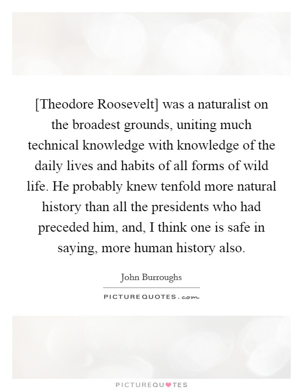 [Theodore Roosevelt] was a naturalist on the broadest grounds, uniting much technical knowledge with knowledge of the daily lives and habits of all forms of wild life. He probably knew tenfold more natural history than all the presidents who had preceded him, and, I think one is safe in saying, more human history also Picture Quote #1