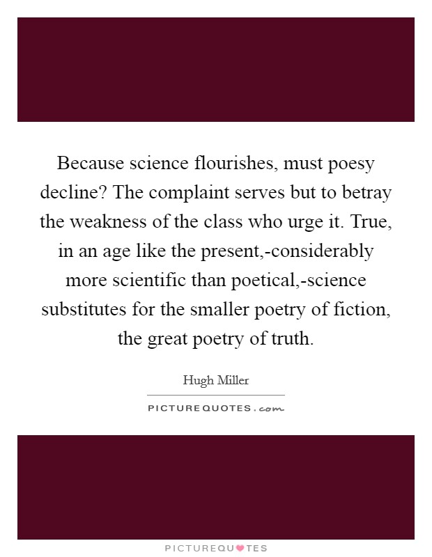 Because science flourishes, must poesy decline? The complaint serves but to betray the weakness of the class who urge it. True, in an age like the present,-considerably more scientific than poetical,-science substitutes for the smaller poetry of fiction, the great poetry of truth Picture Quote #1