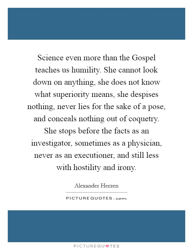 Science even more than the Gospel teaches us humility. She cannot look down on anything, she does not know what superiority means, she despises nothing, never lies for the sake of a pose, and conceals nothing out of coquetry. She stops before the facts as an investigator, sometimes as a physician, never as an executioner, and still less with hostility and irony Picture Quote #1