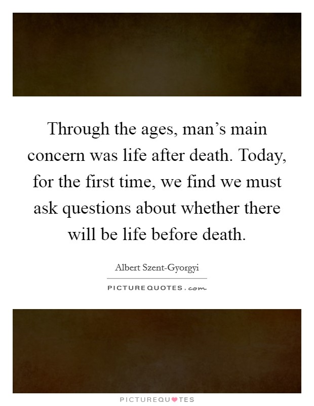 Through the ages, man's main concern was life after death. Today, for the first time, we find we must ask questions about whether there will be life before death Picture Quote #1