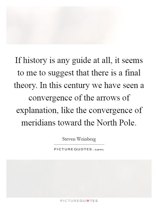 If history is any guide at all, it seems to me to suggest that there is a final theory. In this century we have seen a convergence of the arrows of explanation, like the convergence of meridians toward the North Pole Picture Quote #1
