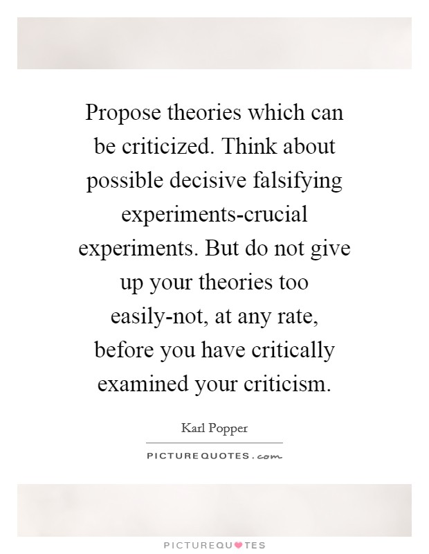 Propose theories which can be criticized. Think about possible decisive falsifying experiments-crucial experiments. But do not give up your theories too easily-not, at any rate, before you have critically examined your criticism Picture Quote #1