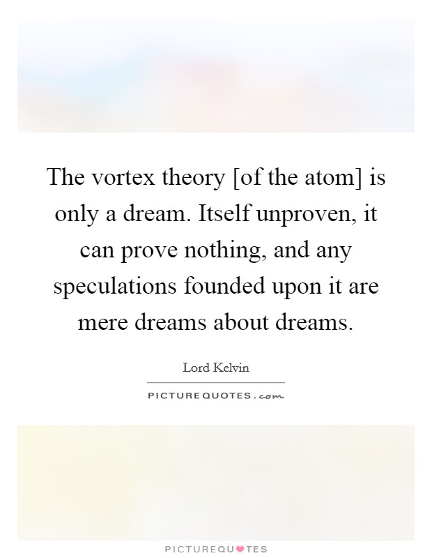 The vortex theory [of the atom] is only a dream. Itself unproven, it can prove nothing, and any speculations founded upon it are mere dreams about dreams Picture Quote #1