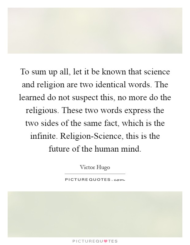 To sum up all, let it be known that science and religion are two identical words. The learned do not suspect this, no more do the religious. These two words express the two sides of the same fact, which is the infinite. Religion-Science, this is the future of the human mind Picture Quote #1
