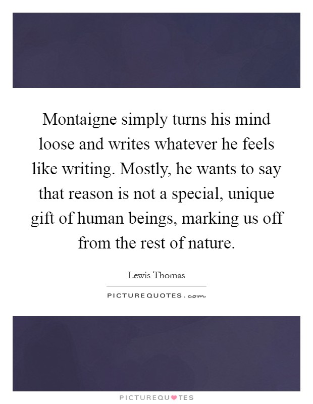 Montaigne simply turns his mind loose and writes whatever he feels like writing. Mostly, he wants to say that reason is not a special, unique gift of human beings, marking us off from the rest of nature Picture Quote #1